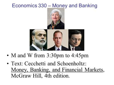 Economics 330 – Money and Banking M and W from 3:30pm to 4:45pm Text: Cecchetti and Schoenholtz: Money, Banking, and Financial Markets, McGraw Hill, 4th.