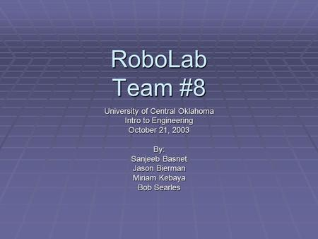 RoboLab Team #8 University of Central Oklahoma Intro to Engineering October 21, 2003 By: Sanjeeb Basnet Jason Bierman Miriam Kebaya Bob Searles.