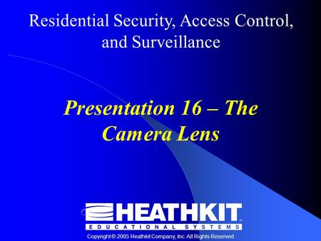 Residential Security, Access Control, and Surveillance Copyright © 2005 Heathkit Company, Inc. All Rights Reserved Presentation 16 – The Camera Lens.