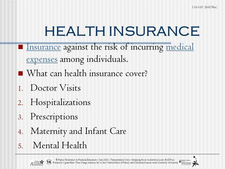 G1 (BAII Plus) HEALTH INSURANCE Insurance against the risk of incurring medical expenses among individuals. Insurancemedical expenses What can health.