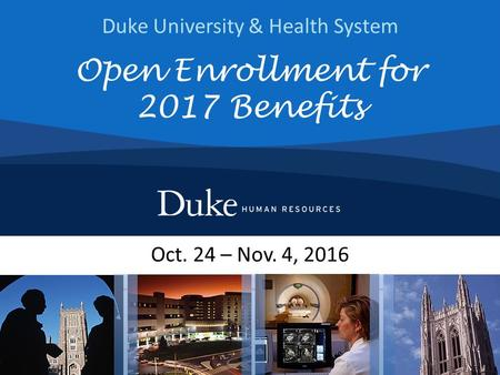 Duke University & Health System Oct. 24 – Nov. 4, 2016 Open Enrollment for 2017 Benefits.