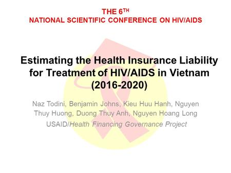THE 6 TH NATIONAL SCIENTIFIC CONFERENCE ON HIV/AIDS Estimating the Health Insurance Liability for Treatment of HIV/AIDS in Vietnam ( ) Naz Todini,