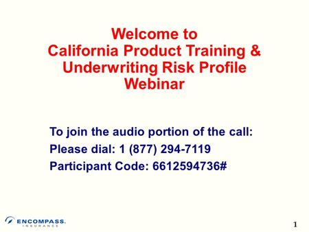 1 Welcome to California Product Training & Underwriting Risk Profile Webinar To join the audio portion of the call: Please dial: 1 (877) Participant.