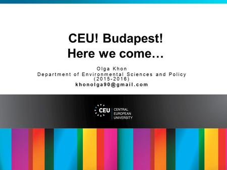 CEU! Budapest! Here we come… Olga Khon Department of Environmental Sciences and Policy ( )