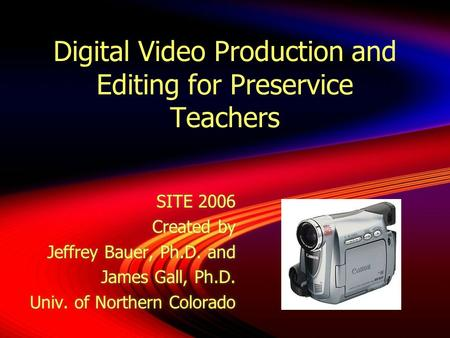 Digital Video Production and Editing for Preservice Teachers SITE 2006 Created by Jeffrey Bauer, Ph.D. and James Gall, Ph.D. Univ. of Northern Colorado.