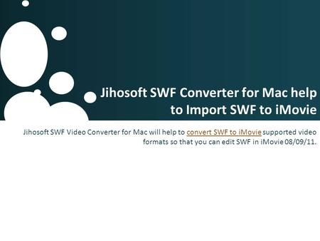 Jihosoft SWF Converter for Mac help to Import SWF to iMovie Jihosoft SWF Video Converter for Mac will help to convert SWF to iMovie supported video formats.