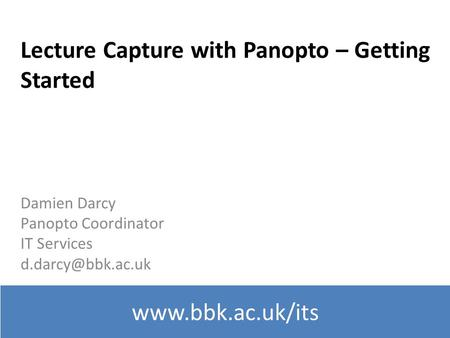 Lecture Capture with Panopto – Getting Started Damien Darcy Panopto Coordinator IT Services
