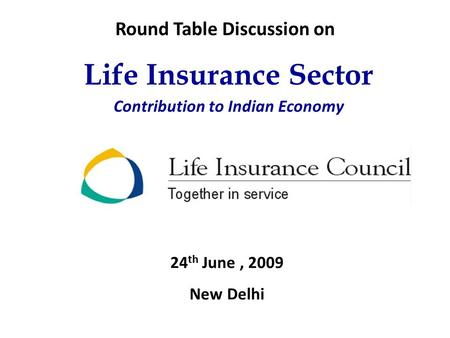 Life Insurance Sector Contribution to Indian Economy 24 th June, 2009 New Delhi Round Table Discussion on.