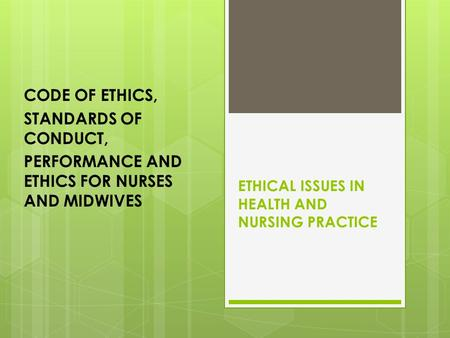 ETHICAL ISSUES IN HEALTH AND NURSING PRACTICE CODE OF ETHICS, STANDARDS OF CONDUCT, PERFORMANCE AND ETHICS FOR NURSES AND MIDWIVES.