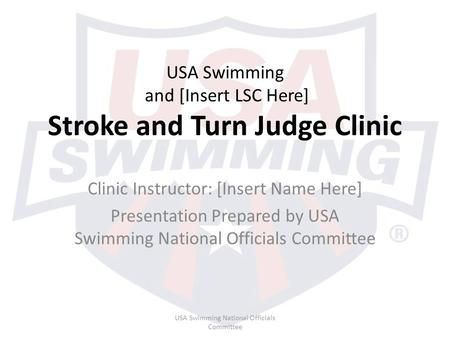 USA Swimming and [Insert LSC Here] Stroke and Turn Judge Clinic Clinic Instructor: [Insert Name Here] Presentation Prepared by USA Swimming National Officials.