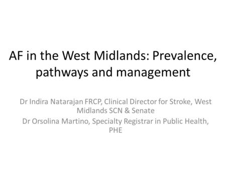 AF in the West Midlands: Prevalence, pathways and management Dr Indira Natarajan FRCP, Clinical Director for Stroke, West Midlands SCN & Senate Dr Orsolina.