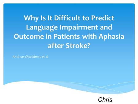 Why Is It Difficult to Predict Language Impairment and Outcome in Patients with Aphasia after Stroke? Andreas Charidimou et al Chris Anzalone.
