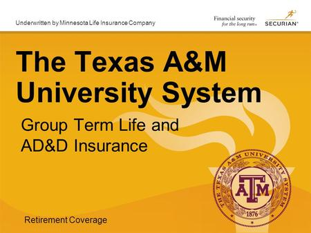 Underwritten by Minnesota Life Insurance Company Group Term Life and AD&D Insurance The Texas A&M University System Retirement Coverage.