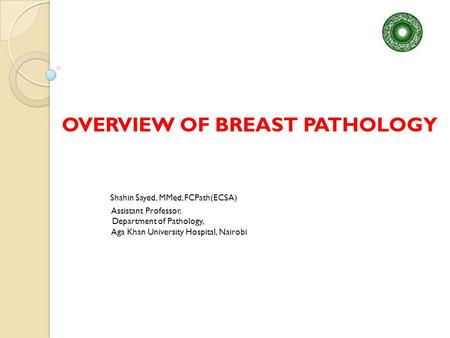 OVERVIEW OF BREAST PATHOLOGY Shahin Sayed, MMed, FCPath(ECSA) Assistant Professor, Department of Pathology, Aga Khan University Hospital, Nairobi.
