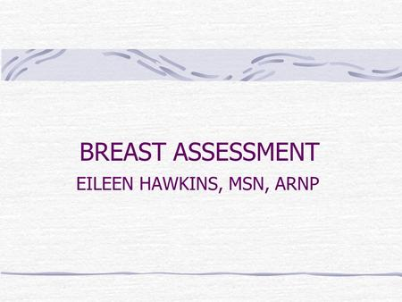 EILEEN HAWKINS, MSN, ARNP BREAST ASSESSMENT. Brief Anatomy Review Breast Location Landmarks Composition.