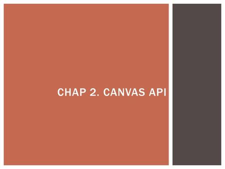 CHAP 2. CANVAS API.  Dynamically generate and render graphics, charts, images and animations  SVG (Scalable Vector Graphics) vs. Canvas  Bitmap canvas.