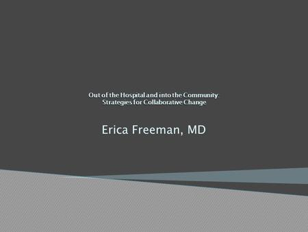 Out of the Hospital and into the Community: Strategies for Collaborative Change Erica Freeman, MD.