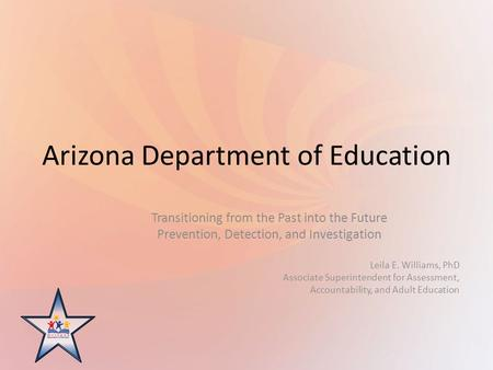 Arizona Department of Education Transitioning from the Past into the Future Prevention, Detection, and Investigation Leila E. Williams, PhD Associate Superintendent.