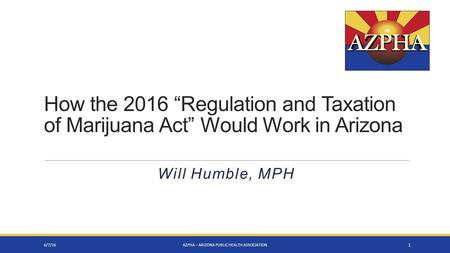 "Will Humble, MPH 6/7/16AZPHA – ARIZONA PUBLIC HEALTH ASSOCIATION 1 How the 2016 ""Regulation and Taxation of Marijuana Act"" Would Work in Arizona."