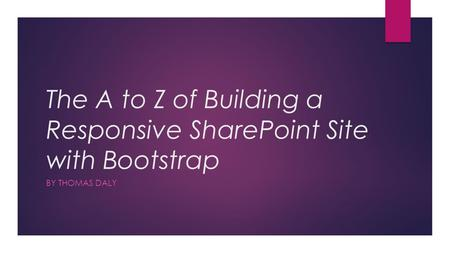 The A to Z of Building a Responsive SharePoint Site with Bootstrap BY THOMAS DALY.
