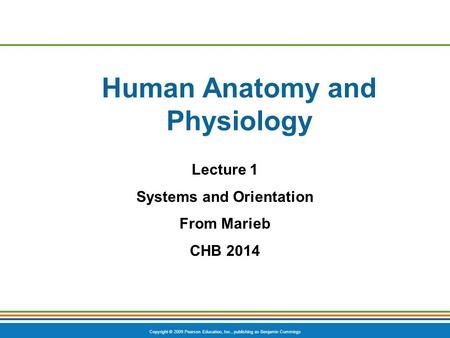 Copyright © 2009 Pearson Education, Inc., publishing as Benjamin Cummings Human Anatomy and Physiology Lecture 1 Systems and Orientation From Marieb CHB.