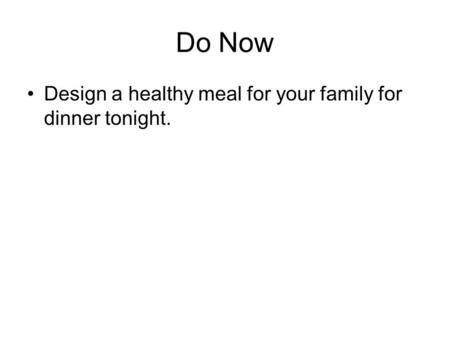 Do Now Design a healthy meal for your family for dinner tonight.