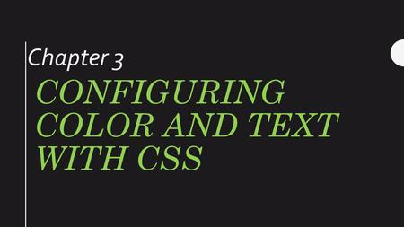 CONFIGURING COLOR AND TEXT WITH CSS Chapter 3. Cascading Style Sheets (CSS) Used to configure text, color, and page layout. Launched in 1996 Developed.