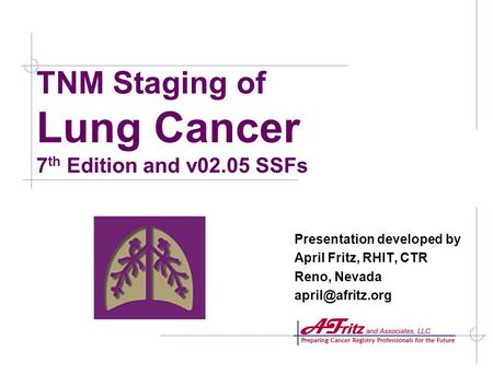 TNM Staging of Lung Cancer 7 th Edition and v02.05 SSFs Presentation developed by April Fritz, RHIT, CTR Reno, Nevada