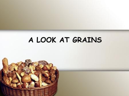 A LOOK AT GRAINS. LEARNING TARGETS Identify and analyze the basic ingredients, types, and functions of grain products. Analyze the nutritional contributions.