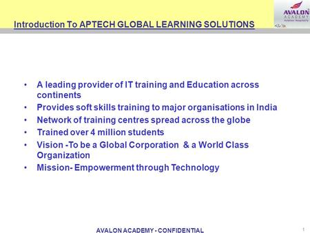 AVALON ACADEMY - CONFIDENTIAL 1 Introduction To APTECH GLOBAL LEARNING SOLUTIONS A leading provider of IT training and Education across continents Provides.