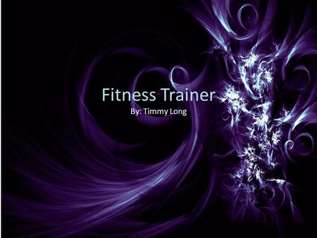 Fitness Trainer By: Timmy Long. Fitness trainers are people that not only help people get in shape but also motivate people to try harder and become more.