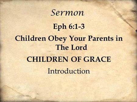 Sermon Eph 6:1-3 Children Obey Your Parents in The Lord CHILDREN OF GRACE Introduction.