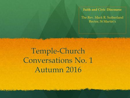 Temple-Church Conversations No. 1 Autumn 2016 Faith <strong>and</strong> Civic Discourse The Rev. Mark R. Sutherland Rector, St Martin's.