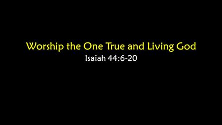 Worship the One True and Living God Isaiah 44:6-20.