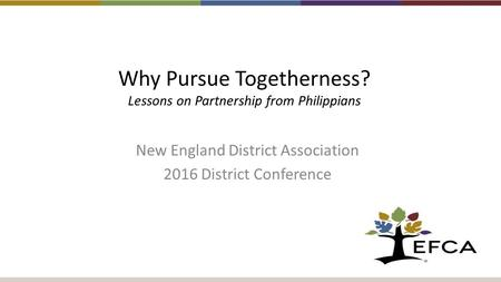 Why Pursue Togetherness? Lessons on Partnership from Philippians New England District Association 2016 District Conference.
