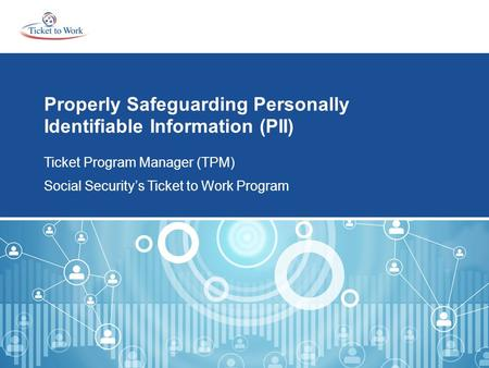 Properly Safeguarding Personally Identifiable Information (PII) Ticket Program Manager (TPM) Social Security's Ticket to Work Program.