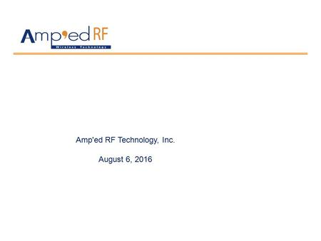 Amp'ed RF Technology, Inc. August 6, Company Overview Highlights Founded in 2003 in Silicon Valley San Jose CA Wireless connectivity provider: WiFi.