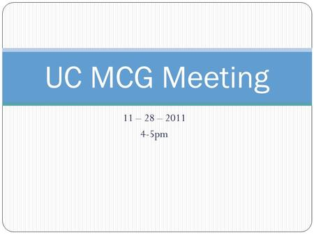 11 – 28 – pm UC MCG Meeting. UC MCG Agenda: Welcome & Intros (please mention launch progress) 2. Logistics: 1. Move to 90 minute.