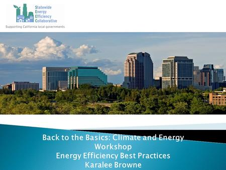 Back to the Basics: Climate and Energy Workshop Energy Efficiency Best Practices Karalee Browne.