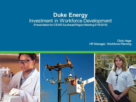 1 Duke Energy Investment in Workforce Development (Presentation for CEWD Southeast Region Meeting 5/19/2016) Chris Hage HR Manager, Workforce Planning.