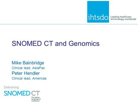 SNOMED CT and Genomics Mike Bainbridge Clinical lead, AsiaPac Peter Hendler Clinical lead, Americas.