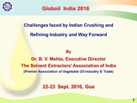 Challenges faced by Indian Crushing and Refining Industry and Way Forward By Dr. B. V. Mehta, Executive Director The Solvent Extractors' Association of.