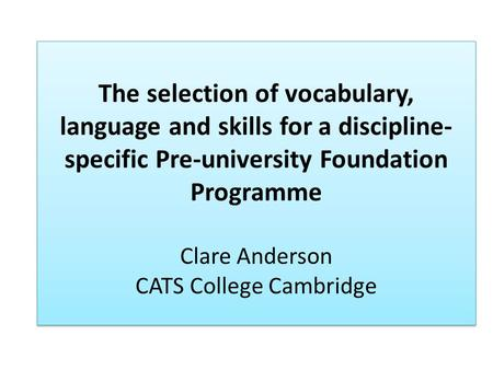 The selection of vocabulary, language and skills for a discipline- specific Pre-university Foundation Programme Clare Anderson CATS College Cambridge.