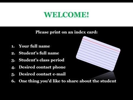 WELCOME! Please print on an index card: 1.Your full name 2.Student's full name 3.Student's class period 4.Desired contact phone 5.Desired contact  .