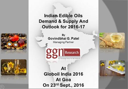 1 Indian Edible Oils Demand & Supply And Outlook for By Govindbhai G. Patel Managing Partner At Globoil India 2016 At Goa On 23 rd Sept., 2016.