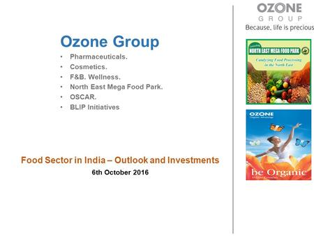 Food Sector in <strong>India</strong> – Outlook and Investments 6th October 2016 Ozone Group Pharmaceuticals. Cosmetics. F&B. Wellness. North East Mega Food Park. OSCAR.