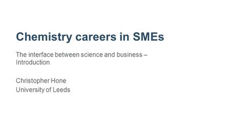 Chemistry careers in SMEs The interface between science and business – Introduction Christopher Hone University of Leeds.