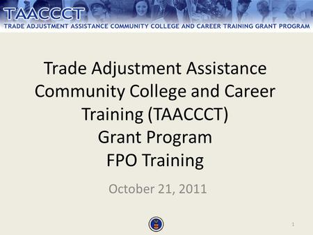 1 Trade Adjustment Assistance Community College and Career Training (TAACCCT) Grant Program FPO Training October 21, 2011.