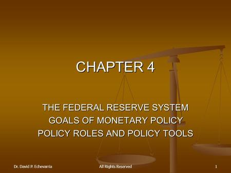 Dr. David P. EchevarriaAll Rights Reserved1 CHAPTER 4 THE FEDERAL RESERVE SYSTEM GOALS OF MONETARY POLICY POLICY ROLES AND POLICY TOOLS.