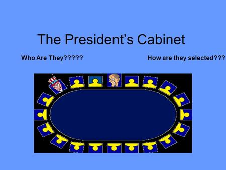 The President's Cabinet Who Are They?????How are they selected???